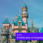 Viagem para a Disney: 8 hotéis e resorts para se hospedar